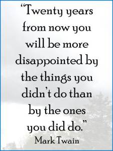 """Twenty years from now you will be more disappointed by the things you didn't do than by the ones you did do."""